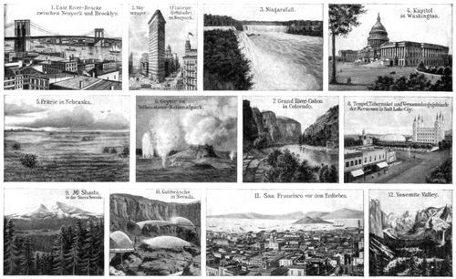 Vereinigte Staaten von Amerika II. 1. East River-Br�cke zwischen Neuyork und Brooklyn. 2. Skyscraper (Flatiron-Geb�ude) in Neuyork. 3. Niagarafall. 4. Kapitol in Waschington. 5. Pr�rie in Nebraska. 6. Geysir im Yellowstone-Nationalpark. 7. Grand River-Ca�on in Colorado. 8. Tempel, Tabernakel und Versammlungsgeb�ude der Mormonen in Salt Lake City. 9. Mt. Shasta, in der Sierra Nevada. 10. Goldw�sche in Nevada. 11. San Francisco vor dem Erdbeben. 12. Yosemite Valley.